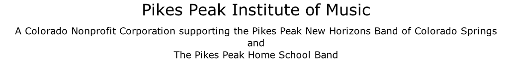 Pikes Peak Institute of Music A Colorado Nonprofit Corporation supporting the Pikes Peak New Horizons Band of Colorado Springs and The Pikes Peak Home School Band